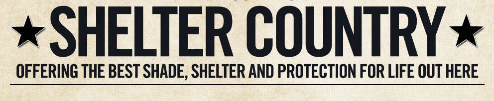 Welcome to Shelter Country.  Offering the best shade, shelter and protection for life out here.