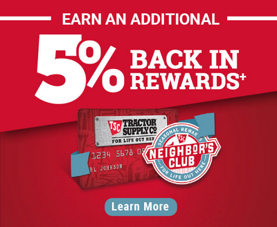 Earn an additional 5% Back in Rewards when you use a Tractor Supply Credit Card with Neighbor's Club Account - Subject to credit approval