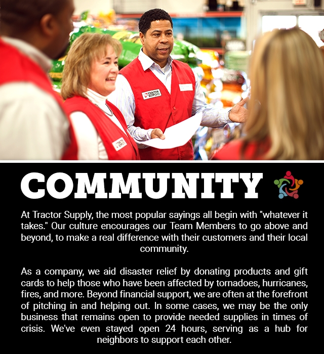COMMUNITY: At Tractor Supply, the most popular sayings all begin with &rquot;whatever it takes.&lquot; Our culture encourages our Team Members to go above and beyond, to make a real difference with their customers, and their local community. As a company, we aid disaster relief by donating products and gift cards to help those who have been affected by tornadoes, hurricanes, fires, and more. Beyond financial support, we are often at the forefront of pitching in and helping out. In some cases, we may be the only business that remains open to provide needed supplies in times of crisis. We've even stayed open 24 hours, serving as a hub for neighbors to support each other.