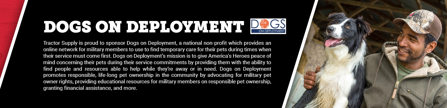 Dogs on Deployment: Tractor Supply is proud to sponsor Dogs on Deployment, a national non-profit which provides an online network for military members to use to find temporary care for their pets during times when their service must come first. Dogs on Deployment's mission is to give America's Heroes peace of mind concerning their pets during their service commitments by providing them with the ability to find people and resources able to help while they're away or in need. Dogs on Deployment promotes responsible, life-long pet ownership in the community by advocating for military pet owner rights, providing educational resources for military members on responsible pet ownership, granting financial assistance, and more.
