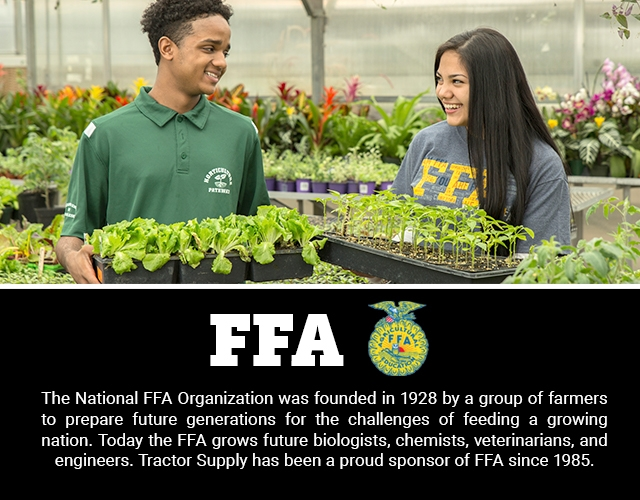 FFA: The National FFA Organization was founded in 1928 by a group of farmers to prepare future generations for the challenges of feeding a growing nation. Today the FFA grows future biologists, chemists, veterinarians, and engineers. Tractor Supply has been a proud sponsor of FFA since 1985.