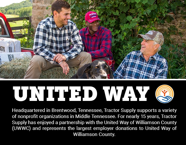 UNITED WAY: Headquartered in Brentwood, Tennessee, Tractor Supply supports a variety of nonprofit organizations in Middle Tennessee. For nearly 15 years, Tractor Supply has enjoyed a partnership with the United Way of Williamson County (UWWC) and represents the largest employer donations to United Way of Williamson County.