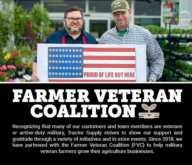 Farmer Veteran Coalition: Recognizing that many of our customers and Team Members are veterans or active-duty military, Tractor Supply strives to show our support and gratitude through a variety of initiatives and in-store events. Since 2018, we have partnered with the Farmer Veteran Coalition (FVC) to help military veteran farmers grow their agriculture businesses.