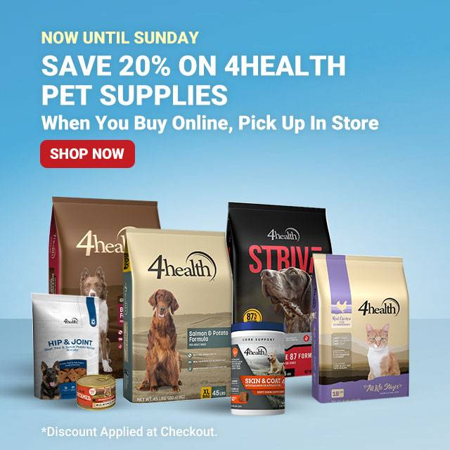 Now Until Sunday. Save 20% on 4Health Pet Suppplies. When You Buy Online, Pick Up In Store. Shop Now. *Discount Applied at Checkout.