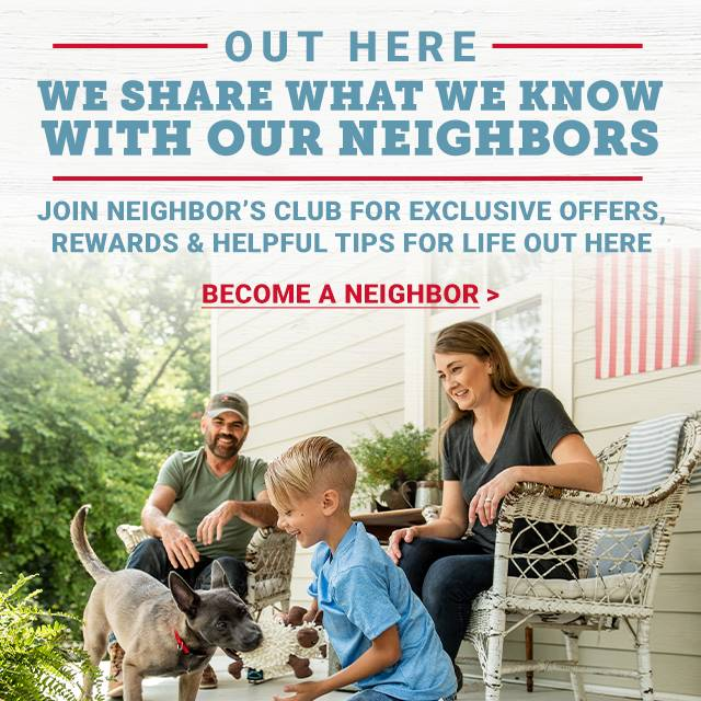Out Here We Share What We Know with Our Neighbors. Join Neighbor's Club for Exclusive Offers Rewards and Helpful Tips for Life Out Here. Become A Neighbor.