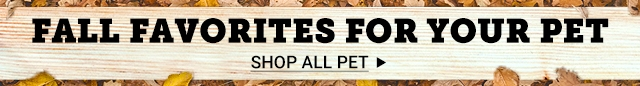 Fall Favorites for Your Pet. Shop All Pet.