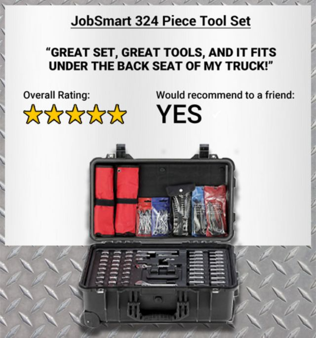JobSmart 324 Piece Tool Set. Great set, great tools, and it fits under the back seat of my truck! 5-star Overall Rating. Yes, Would Recommend to a Friend.