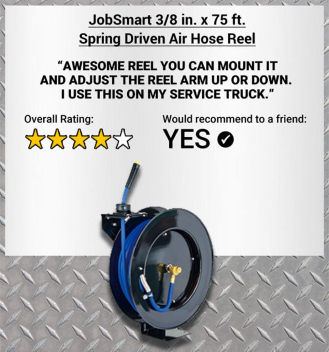 JobSmart 3/8 inch by 75 foot Spring Driven Air Hose Reel. Awesome reel. You can mount it and adjust the reel arm up or down. I use this on my service truck. 5-star Overall Rating. Yes, Would Recommend to a Friend.