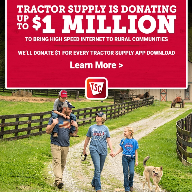 Tractor Supply is Donating Up to $1 Million to Provide High Speed Internet to rural Communities. We'll Donate $1 for Every Tractor Supply App Download. Learn More.