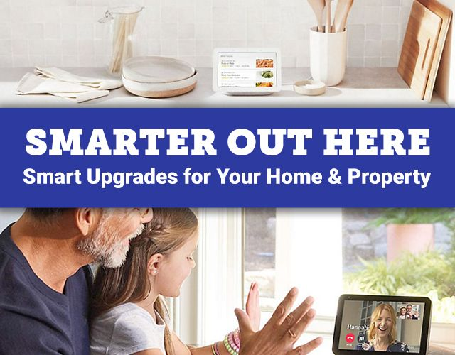 Smarter Out Here. Smart Upgrades for Your Home and Property.